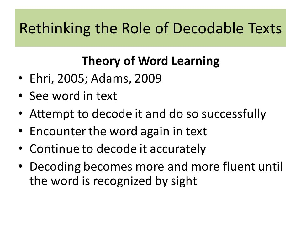 Rethinking the Role of Decodable Texts Theory of Word Learning Ehri, 2005; Adams, 2009 See word in text Attempt to decode it and do so successfully Encounter the word again in text Continue to decode it accurately Decoding becomes more and more fluent until the word is recognized by sight
