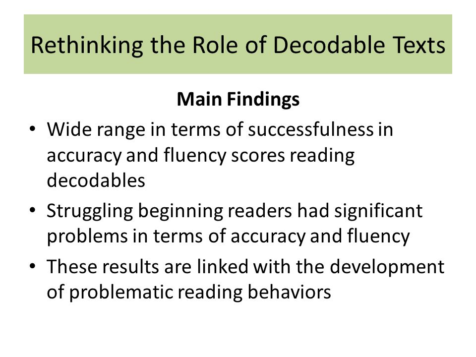 Rethinking the Role of Decodable Texts Main Findings Wide range in terms of successfulness in accuracy and fluency scores reading decodables Struggling beginning readers had significant problems in terms of accuracy and fluency These results are linked with the development of problematic reading behaviors