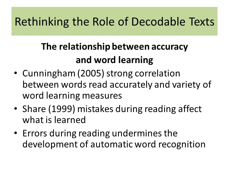 Rethinking the Role of Decodable Texts The relationship between accuracy and word learning Cunningham (2005) strong correlation between words read accurately and variety of word learning measures Share (1999) mistakes during reading affect what is learned Errors during reading undermines the development of automatic word recognition