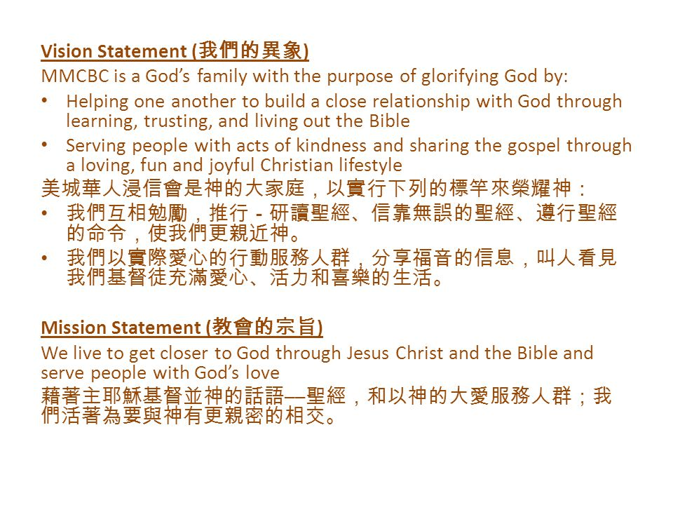 Vision Statement ( 我們的異象 ) MMCBC is a God's family with the purpose of glorifying God by: Helping one another to build a close relationship with God through learning, trusting, and living out the Bible Serving people with acts of kindness and sharing the gospel through a loving, fun and joyful Christian lifestyle 美城華人浸信會是神的大家庭,以實行下列的標竿來榮耀神: 我們互相勉勵,推行-研讀聖經、信靠無誤的聖經、遵行聖經 的命令,使我們更親近神。 我們以實際愛心的行動服務人群,分享福音的信息,叫人看見 我們基督徒充滿愛心、活力和喜樂的生活。 Mission Statement ( 教會的宗旨 ) We live to get closer to God through Jesus Christ and the Bible and serve people with God's love 藉著主耶穌基督並神的話語 ── 聖經,和以神的大愛服務人群;我 們活著為要與神有更親密的相交。
