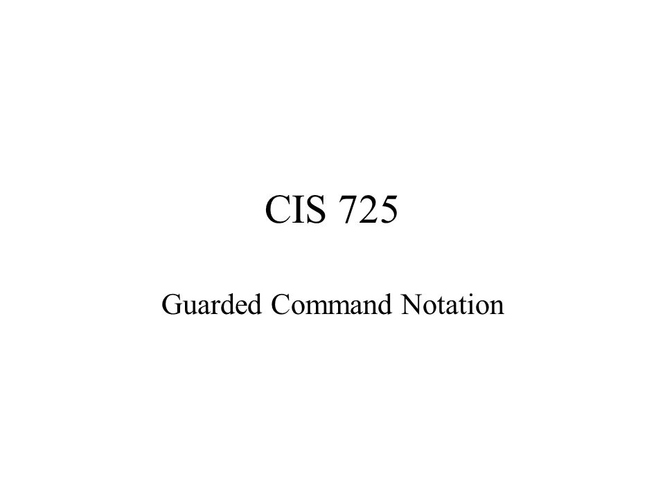 CIS 725 Guarded Command Notation
