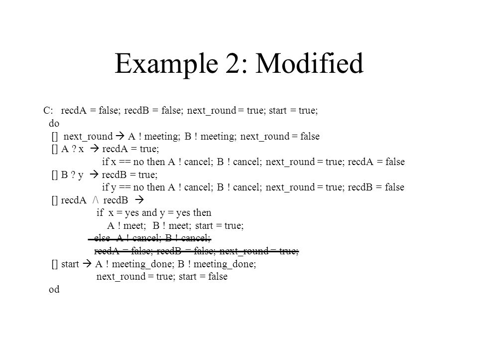 Example 2: Modified C: recdA = false; recdB = false; next_round = true; start = true; do [] next_round  A .