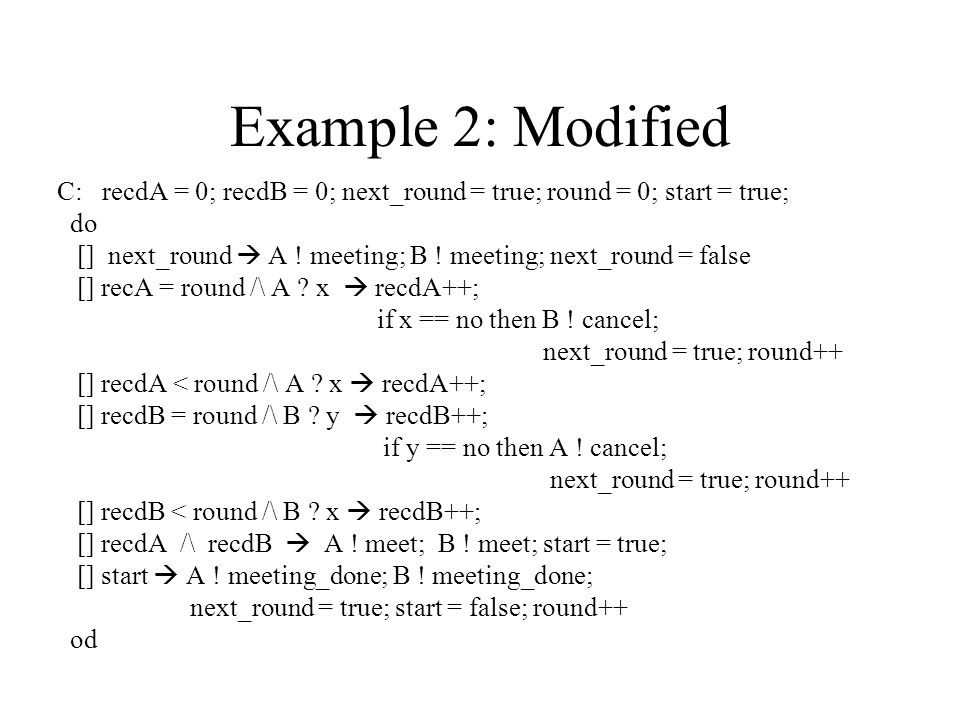 Example 2: Modified C: recdA = 0; recdB = 0; next_round = true; round = 0; start = true; do [] next_round  A .