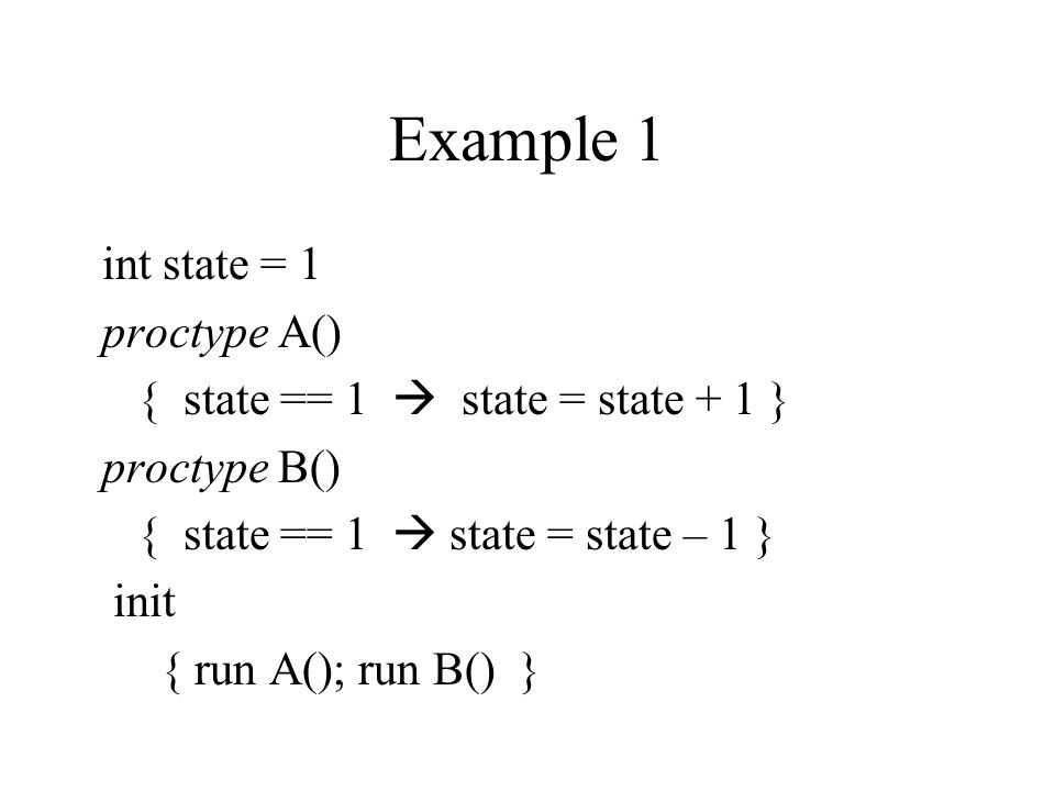 Example 1 int state = 1 proctype A() { state == 1  state = state + 1 } proctype B() { state == 1  state = state – 1 } init { run A(); run B() }