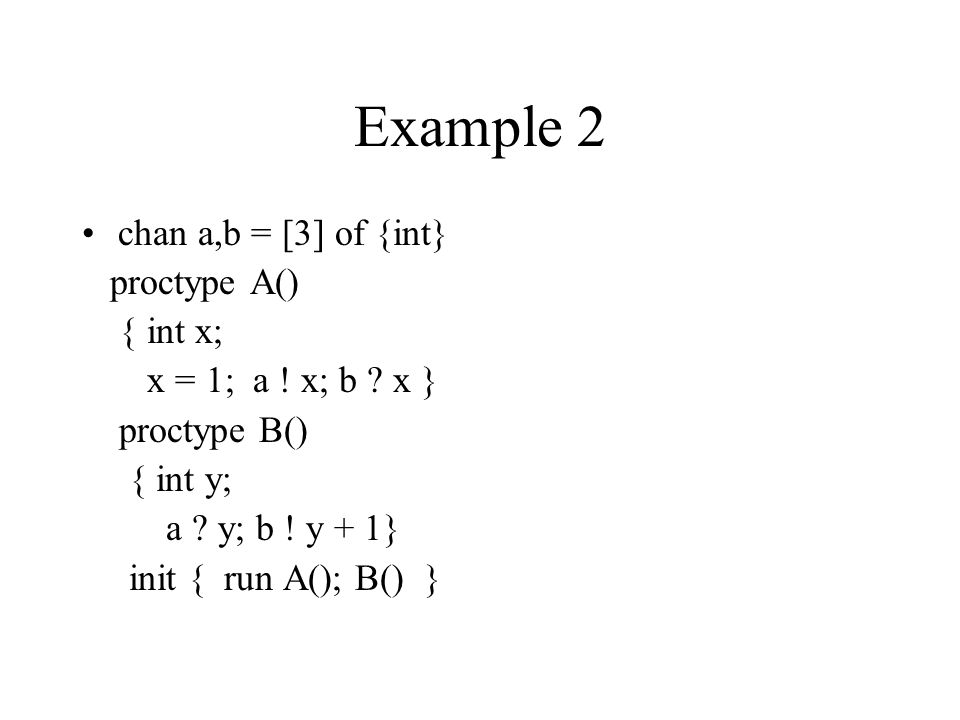 Example 2 chan a,b = [3] of {int} proctype A() { int x; x = 1; a .