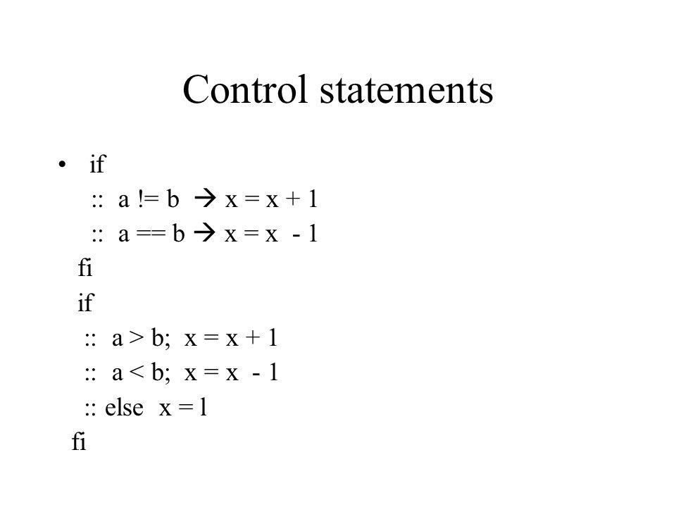 Control statements if :: a != b  x = x + 1 :: a == b  x = x - 1 fi if :: a > b; x = x + 1 :: a < b; x = x - 1 :: else x = l fi