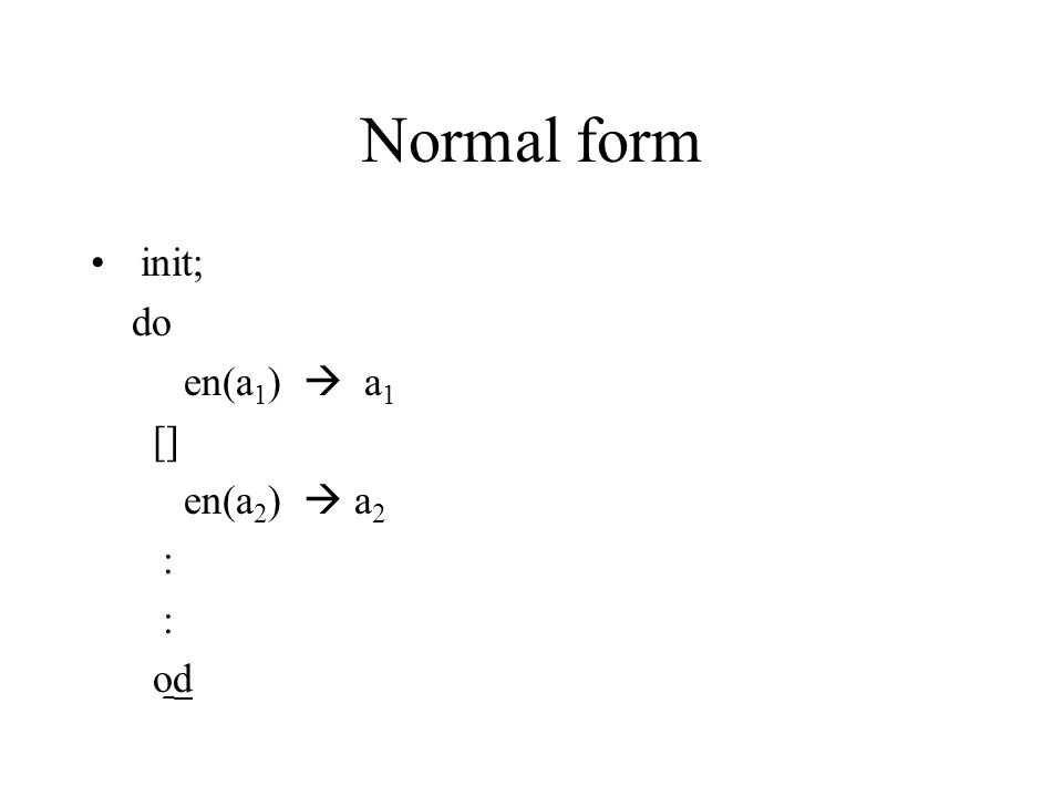 Normal form init; do en(a 1 )  a 1 [] en(a 2 )  a 2 : od