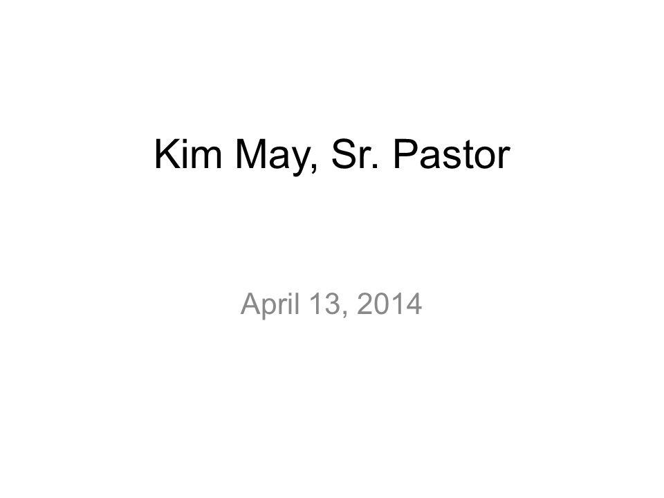 Kim May, Sr. Pastor April 13, 2014