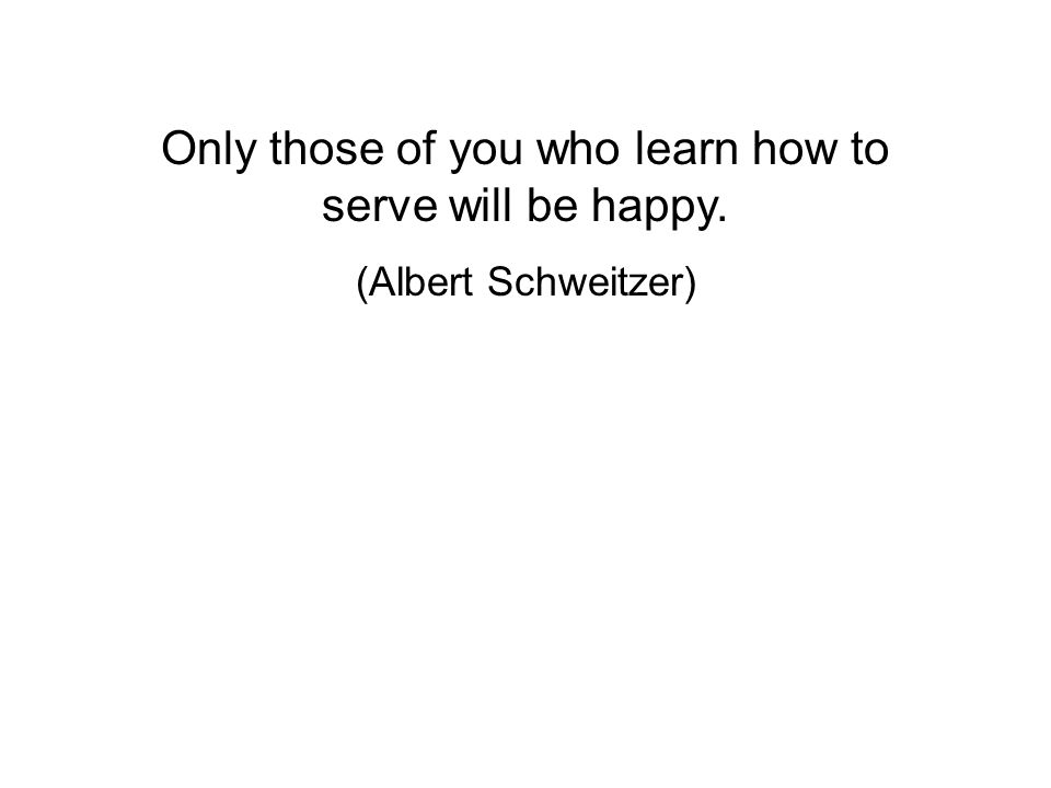Only those of you who learn how to serve will be happy. (Albert Schweitzer)
