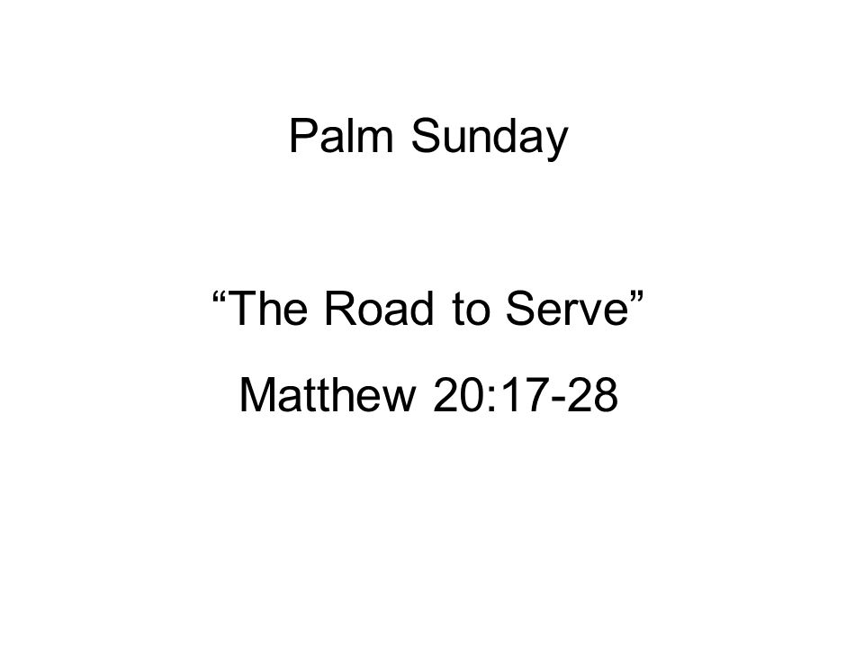 Palm Sunday The Road to Serve Matthew 20:17-28
