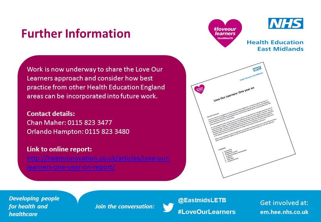 Further Information Work is now underway to share the Love Our Learners approach and consider how best practice from other Health Education England areas can be incorporated into future work.