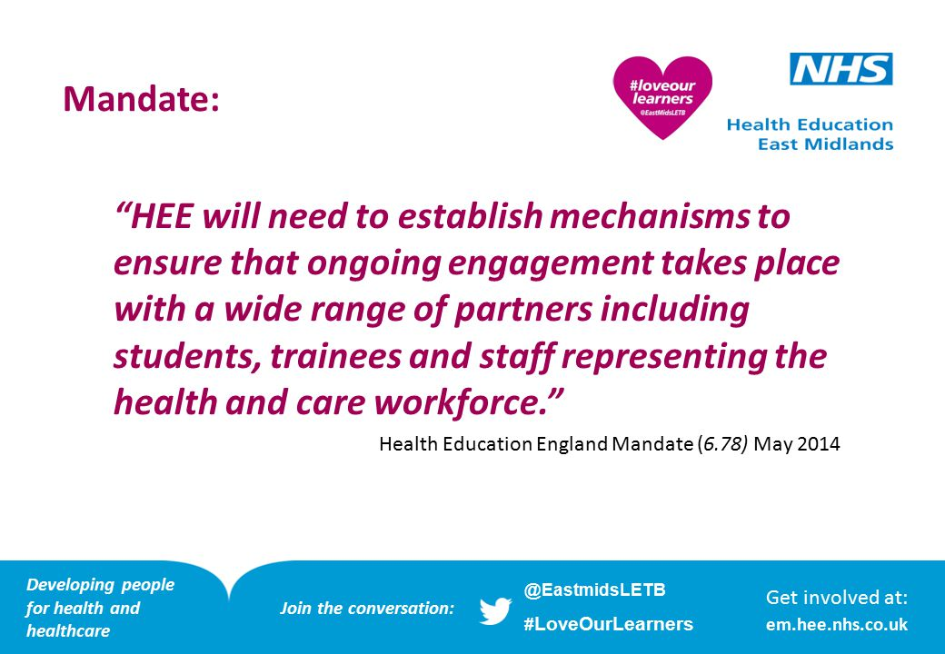HEE will need to establish mechanisms to ensure that ongoing engagement takes place with a wide range of partners including students, trainees and staff representing the health and care workforce. Health Education England Mandate (6.78) May 2014 Mandate: Get involved at: em.hee.nhs.co.uk Developing people for health and healthcare @EastmidsLETB # LoveOurLearners Join the conversation: