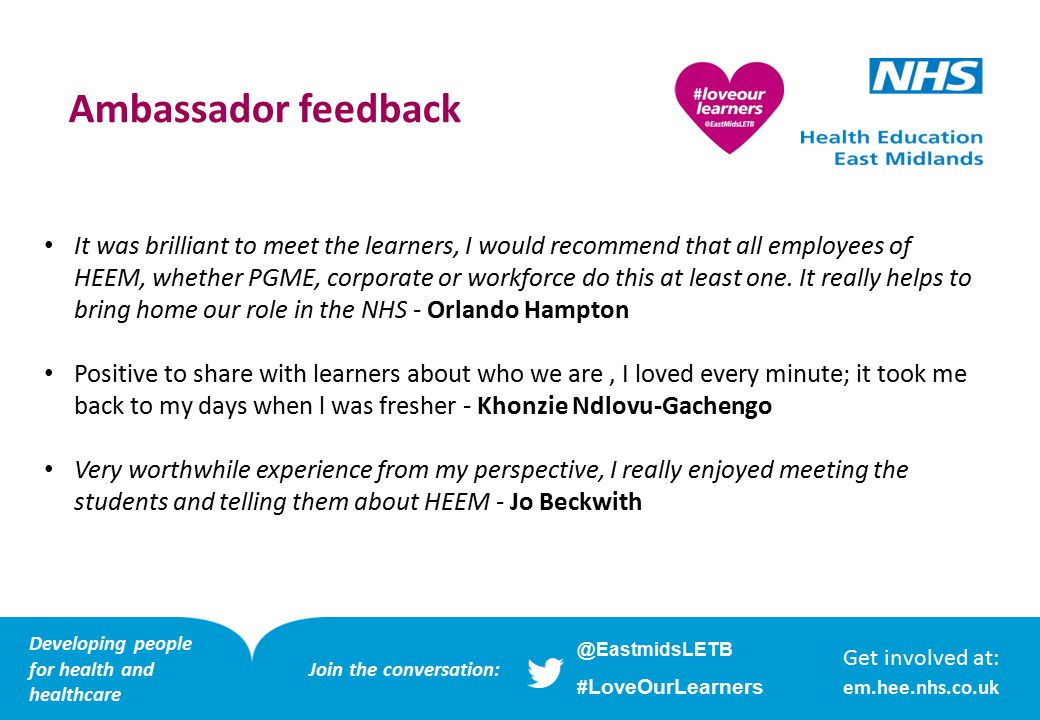 Developing people for health and healthcare Our Lovely Learners Developing people for health and healthcare Get involved at: em.hee.nhs.co.uk Developing people for health and healthcare @EastmidsLETB # LoveOurLearners Join the conversation: