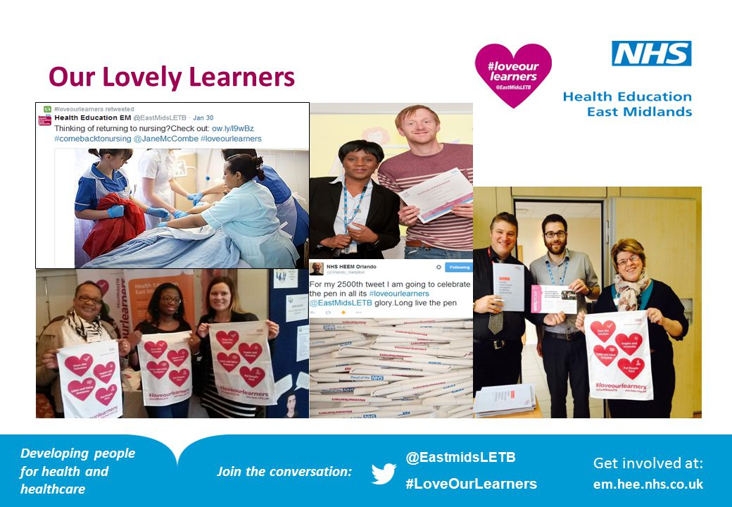 Our Lovely Learners Get involved at: em.hee.nhs.co.uk Developing people for health and healthcare @EastmidsLETB # LoveOurLearners Join the conversation: