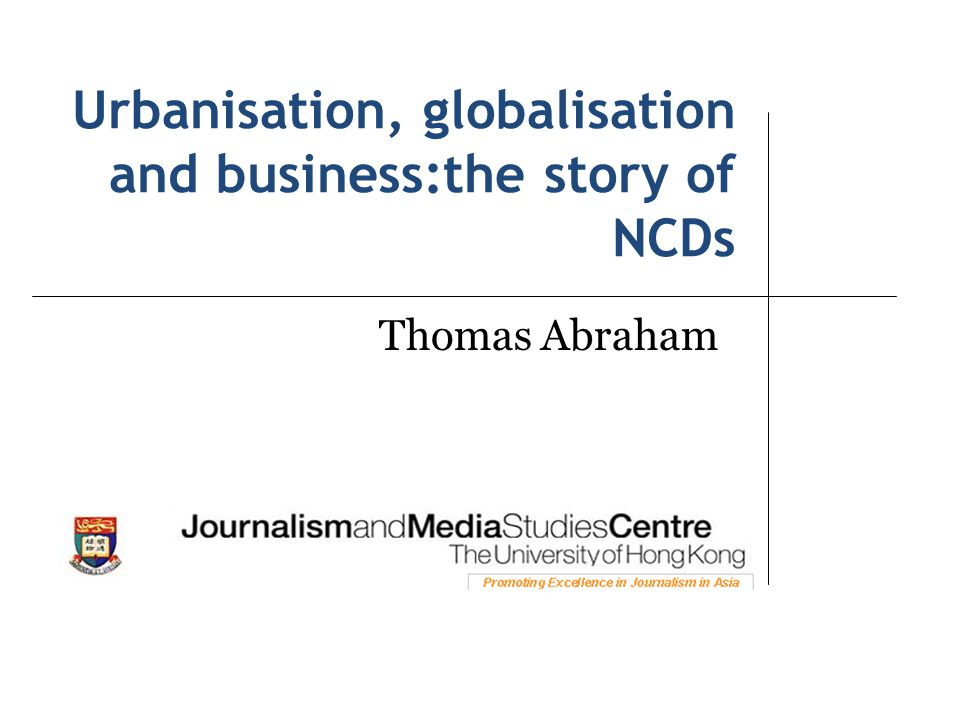Urbanisation, globalisation and business:the story of NCDs Thomas Abraham