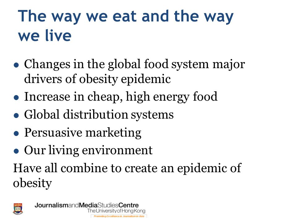 The way we eat and the way we live Changes in the global food system major drivers of obesity epidemic Increase in cheap, high energy food Global dist