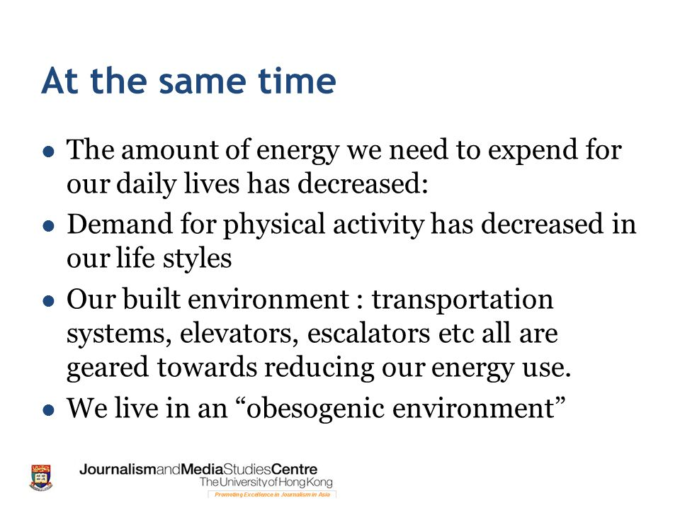 At the same time The amount of energy we need to expend for our daily lives has decreased: Demand for physical activity has decreased in our life styles Our built environment : transportation systems, elevators, escalators etc all are geared towards reducing our energy use.