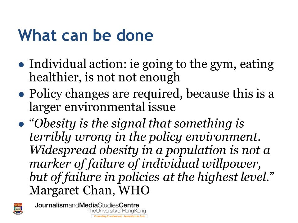 What can be done Individual action: ie going to the gym, eating healthier, is not not enough Policy changes are required, because this is a larger env