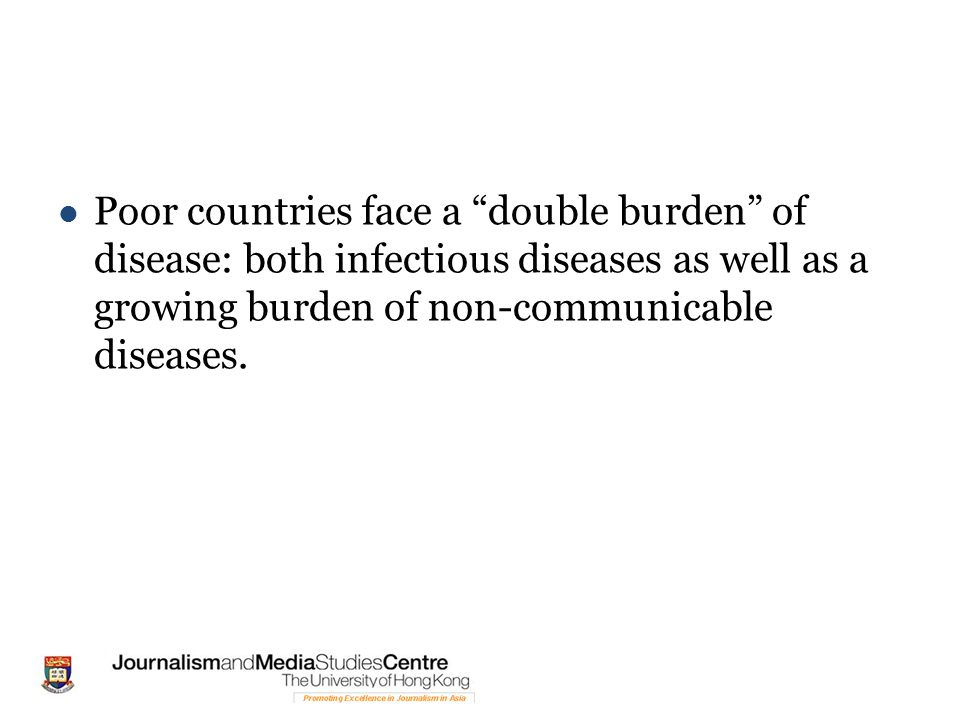 Poor countries face a double burden of disease: both infectious diseases as well as a growing burden of non-communicable diseases.