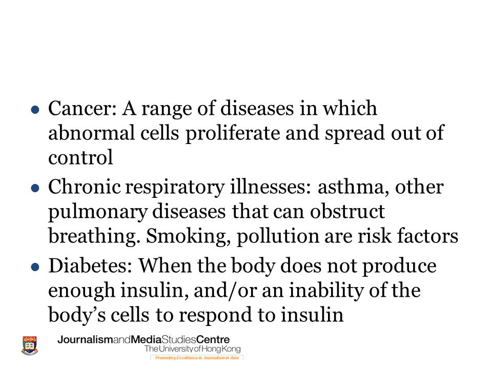 Cancer: A range of diseases in which abnormal cells proliferate and spread out of control Chronic respiratory illnesses: asthma, other pulmonary diseases that can obstruct breathing.
