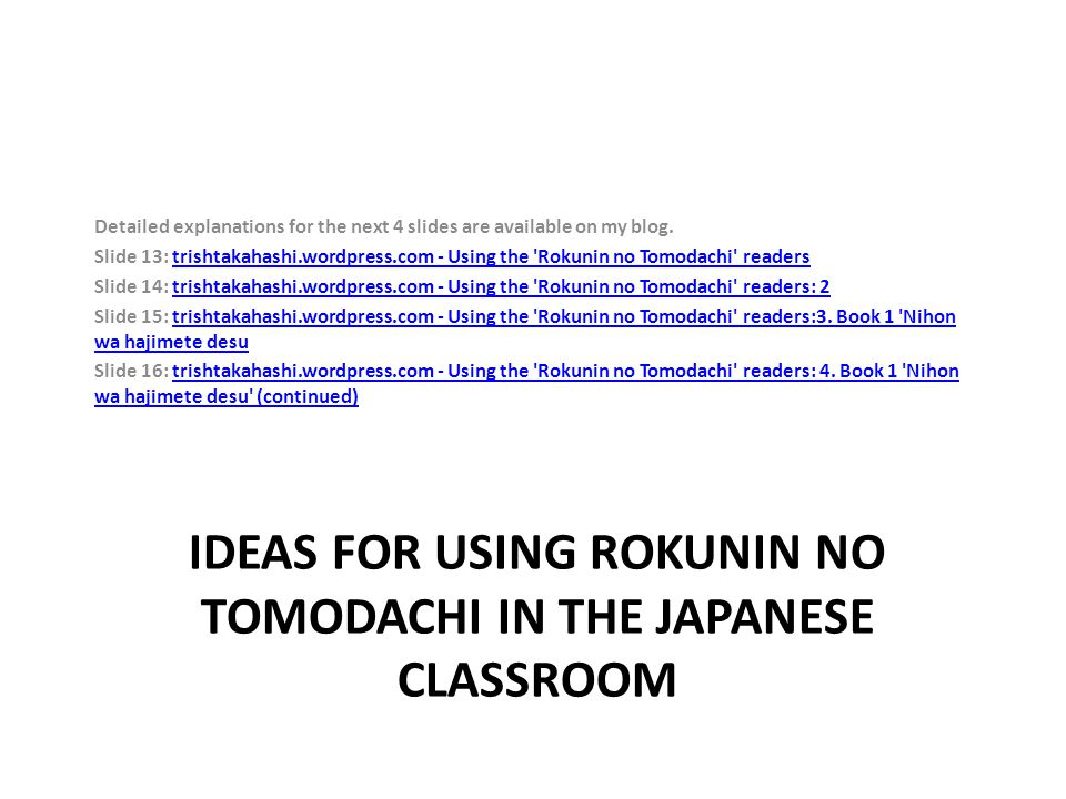 Detailed explanations for the next 4 slides are available on my blog. Slide 13: trishtakahashi.wordpress.com - Using the 'Rokunin no Tomodachi' reader