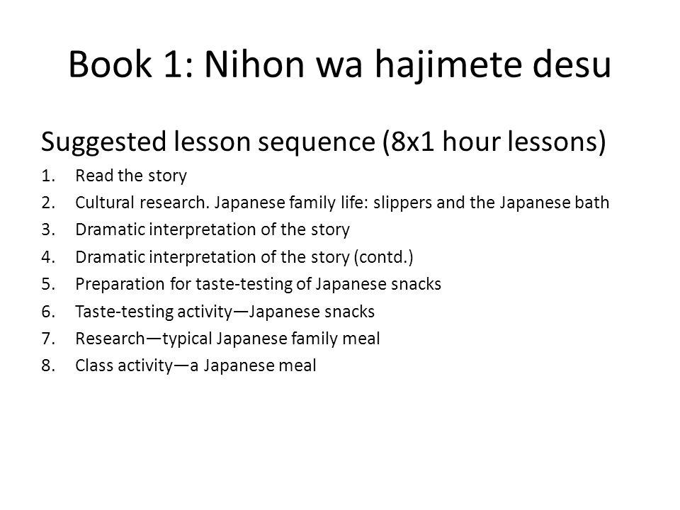 Book 1: Nihon wa hajimete desu Suggested lesson sequence (8x1 hour lessons) 1.Read the story 2.Cultural research.