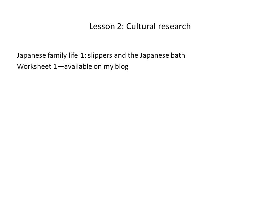 Lesson 2: Cultural research Japanese family life 1: slippers and the Japanese bath Worksheet 1—available on my blog