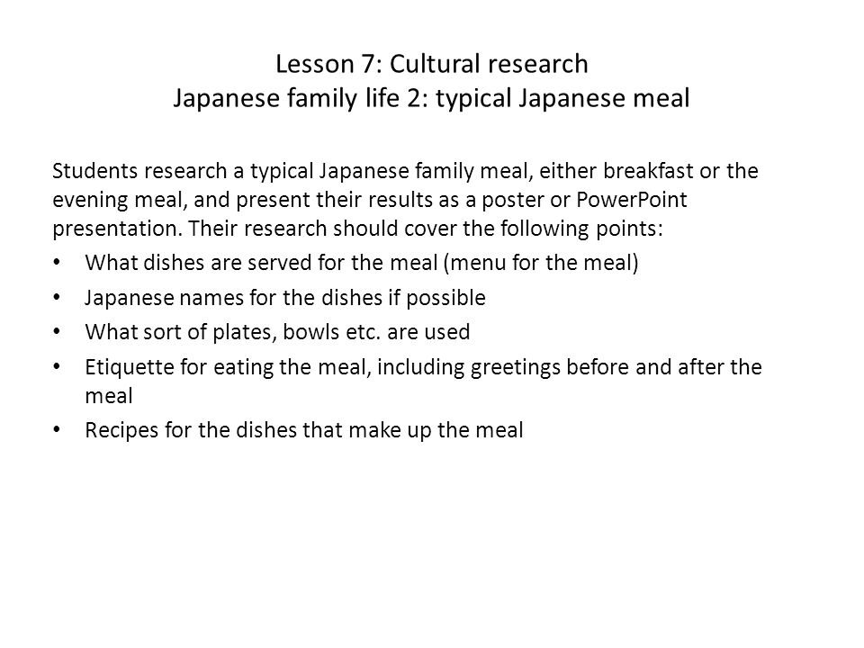 Lesson 7: Cultural research Japanese family life 2: typical Japanese meal Students research a typical Japanese family meal, either breakfast or the evening meal, and present their results as a poster or PowerPoint presentation.