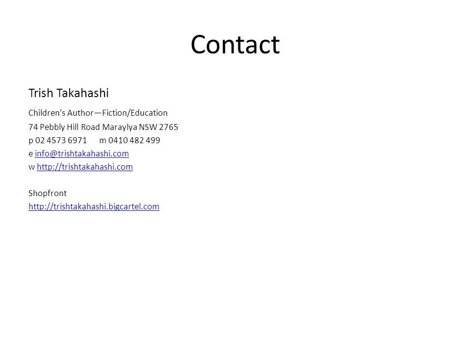 Contact Trish Takahashi Children's Author—Fiction/Education 74 Pebbly Hill Road Maraylya NSW 2765 p 02 4573 6971m 0410 482 499 e info@trishtakahashi.cominfo@trishtakahashi.com w http://trishtakahashi.comhttp://trishtakahashi.com Shopfront http://trishtakahashi.bigcartel.com