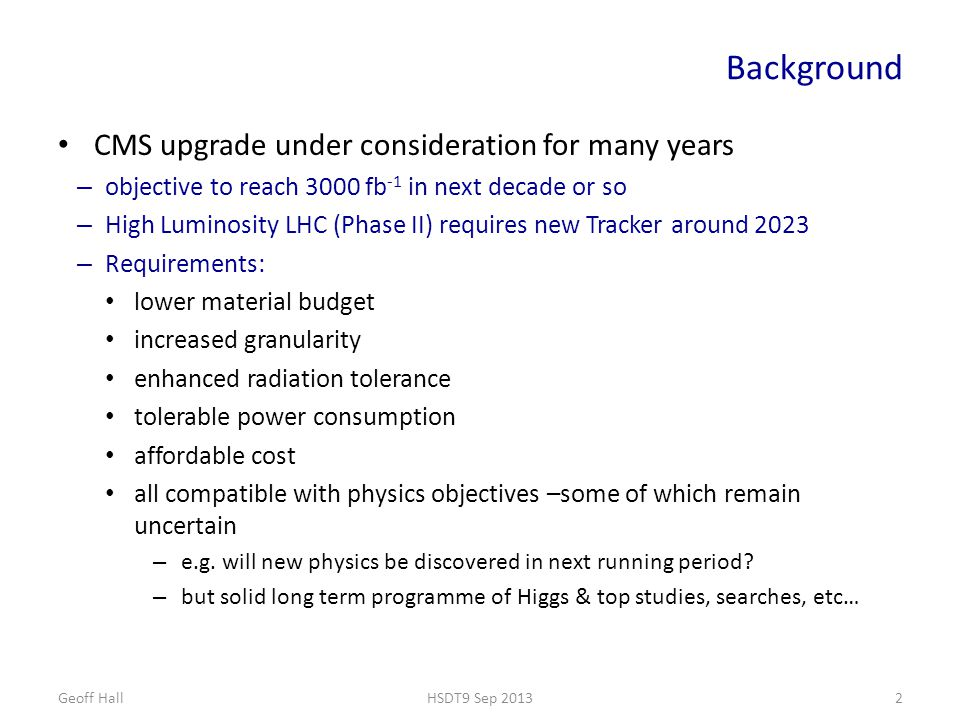 Background CMS upgrade under consideration for many years – objective to reach 3000 fb -1 in next decade or so – High Luminosity LHC (Phase II) requires new Tracker around 2023 – Requirements: lower material budget increased granularity enhanced radiation tolerance tolerable power consumption affordable cost all compatible with physics objectives –some of which remain uncertain – e.g.