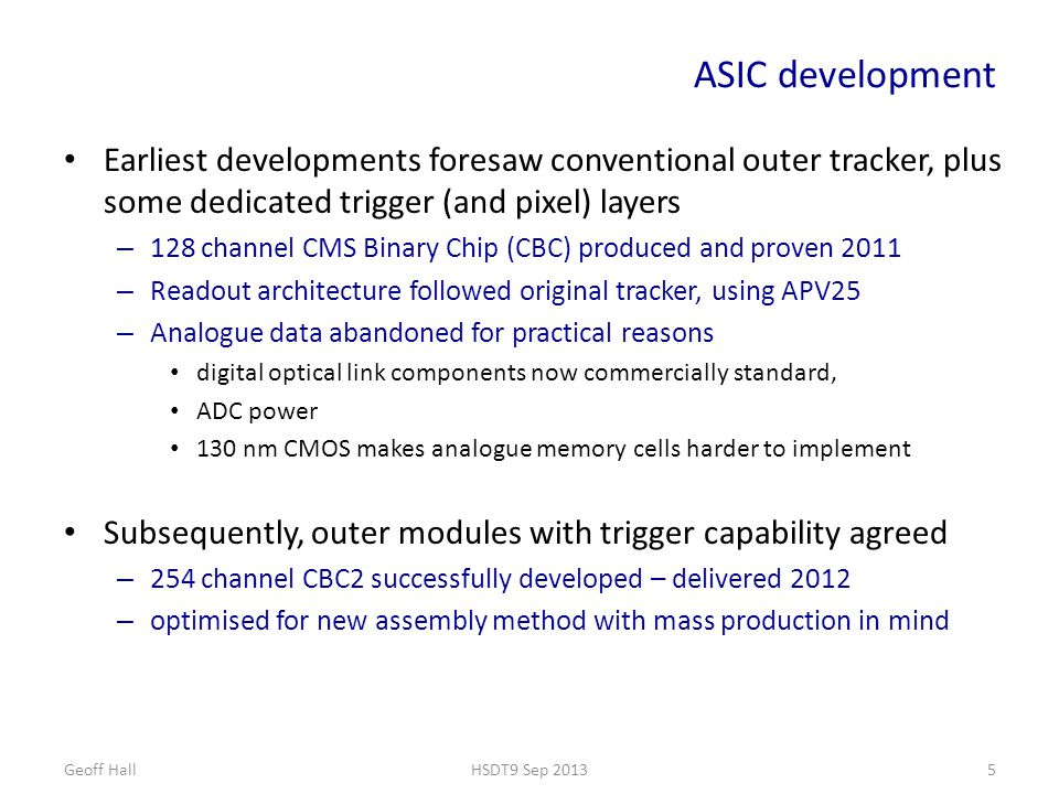 ASIC development Earliest developments foresaw conventional outer tracker, plus some dedicated trigger (and pixel) layers – 128 channel CMS Binary Chip (CBC) produced and proven 2011 – Readout architecture followed original tracker, using APV25 – Analogue data abandoned for practical reasons digital optical link components now commercially standard, ADC power 130 nm CMOS makes analogue memory cells harder to implement Subsequently, outer modules with trigger capability agreed – 254 channel CBC2 successfully developed – delivered 2012 – optimised for new assembly method with mass production in mind Geoff HallHSDT9 Sep 20135
