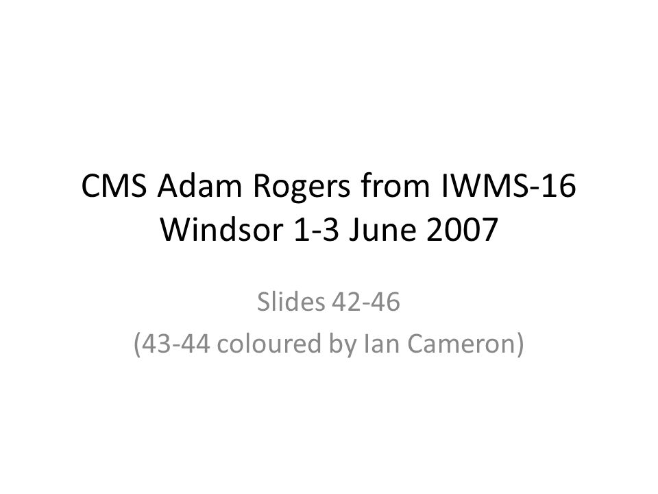 CMS Adam Rogers from IWMS-16 Windsor 1-3 June 2007 Slides 42-46 (43-44 coloured by Ian Cameron)
