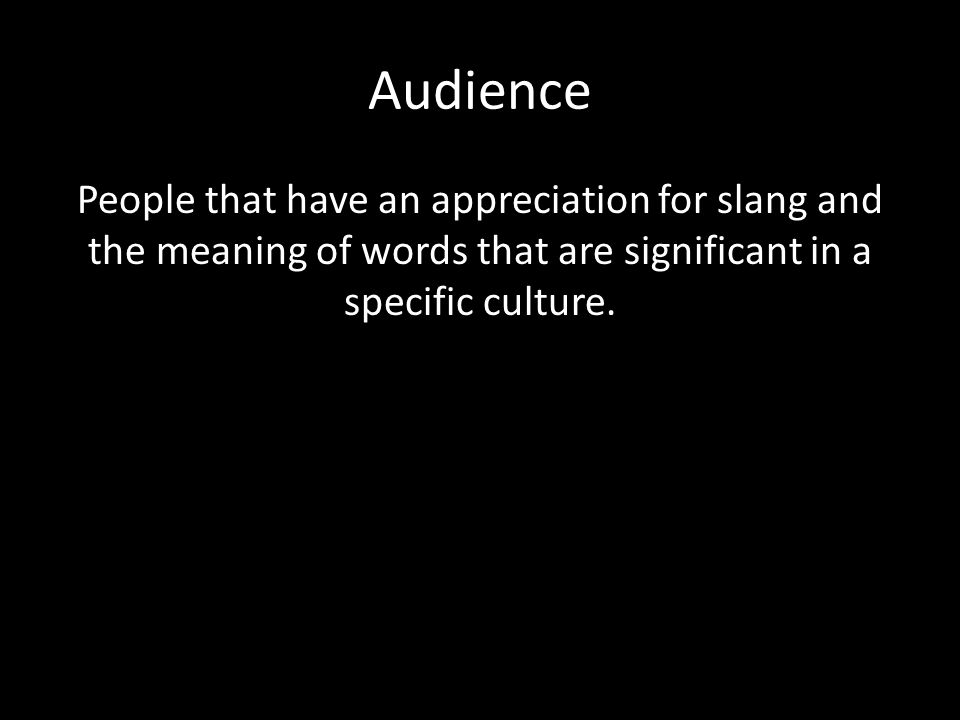 Audience People that have an appreciation for slang and the meaning of words that are significant in a specific culture.