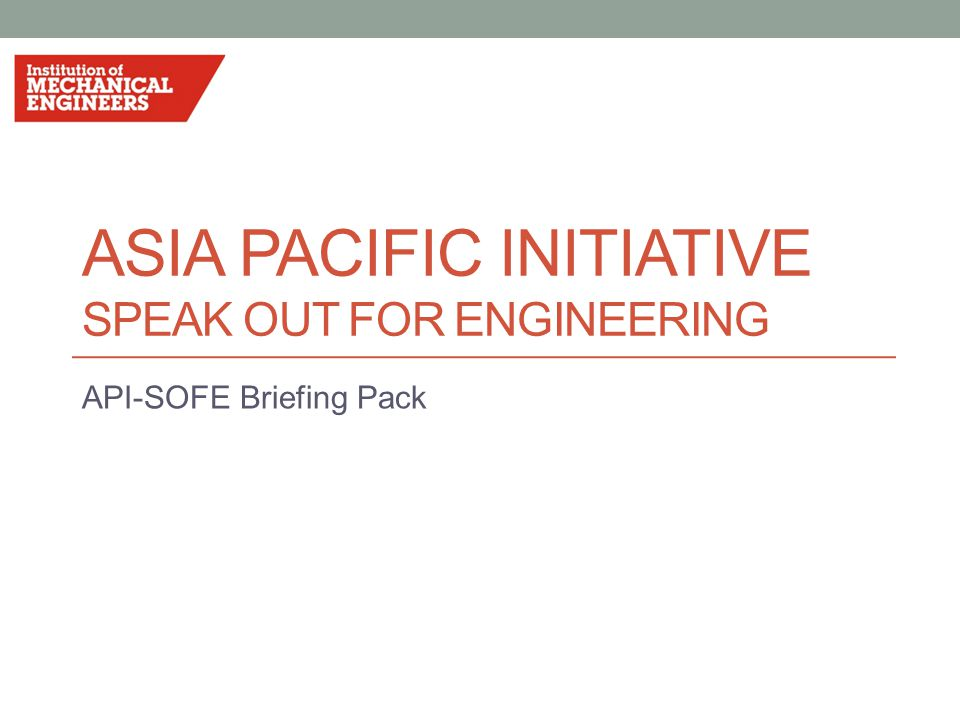 ASIA PACIFIC INITIATIVE SPEAK OUT FOR ENGINEERING API-SOFE Briefing Pack