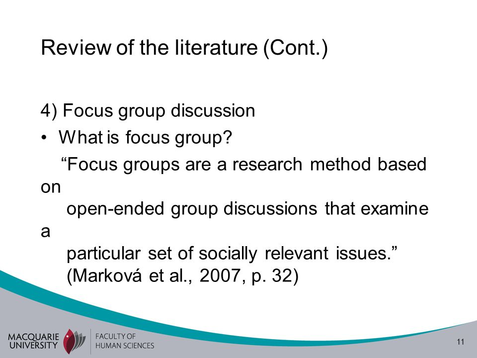 """11 Review of the literature (Cont.) 4) Focus group discussion What is focus group? """"Focus groups are a research method based on open-ended group discu"""