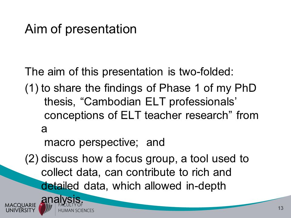 13 Aim of presentation The aim of this presentation is two-folded: (1)to share the findings of Phase 1 of my PhD thesis, Cambodian ELT professionals' conceptions of ELT teacher research from a macro perspective; and (2)discuss how a focus group, a tool used to collect data, can contribute to rich and detailed data, which allowed in-depth analysis.