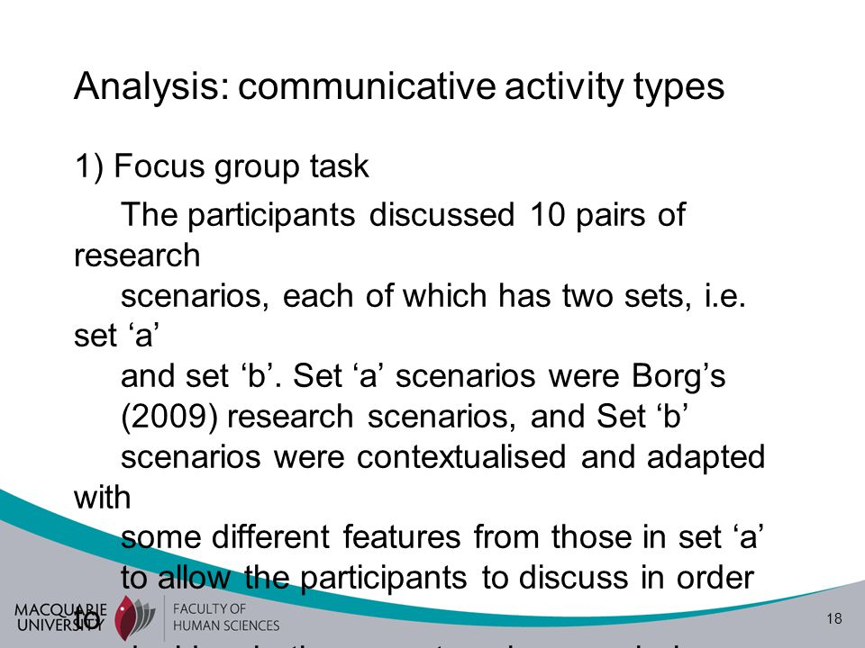 18 Analysis: communicative activity types 1) Focus group task The participants discussed 10 pairs of research scenarios, each of which has two sets, i.e.