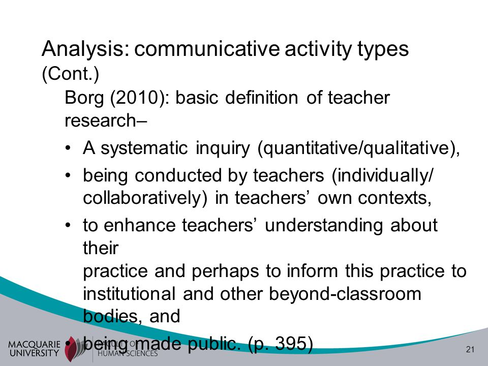 21 Analysis: communicative activity types (Cont.) Borg (2010): basic definition of teacher research– A systematic inquiry (quantitative/qualitative),