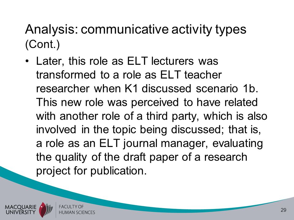 29 Analysis: communicative activity types (Cont.) Later, this role as ELT lecturers was transformed to a role as ELT teacher researcher when K1 discus