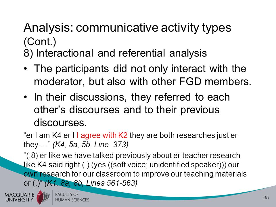 35 Analysis: communicative activity types (Cont.) 8) Interactional and referential analysis The participants did not only interact with the moderator, but also with other FGD members.
