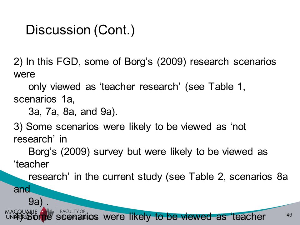 46 Discussion (Cont.) 2) In this FGD, some of Borg's (2009) research scenarios were only viewed as 'teacher research' (see Table 1, scenarios 1a, 3a, 7a, 8a, and 9a).