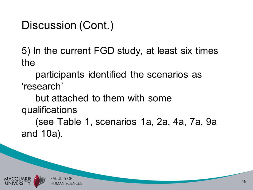 49 Discussion (Cont.) 5) In the current FGD study, at least six times the participants identified the scenarios as 'research' but attached to them with some qualifications (see Table 1, scenarios 1a, 2a, 4a, 7a, 9a and 10a).