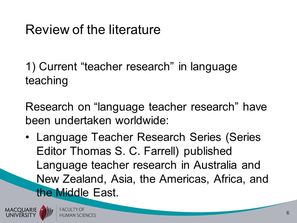6 Review of the literature 1) Current teacher research in language teaching Research on language teacher research have been undertaken worldwide: Language Teacher Research Series (Series Editor Thomas S.