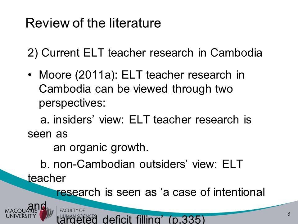 8 Review of the literature 2) Current ELT teacher research in Cambodia Moore (2011a): ELT teacher research in Cambodia can be viewed through two perspectives: a.