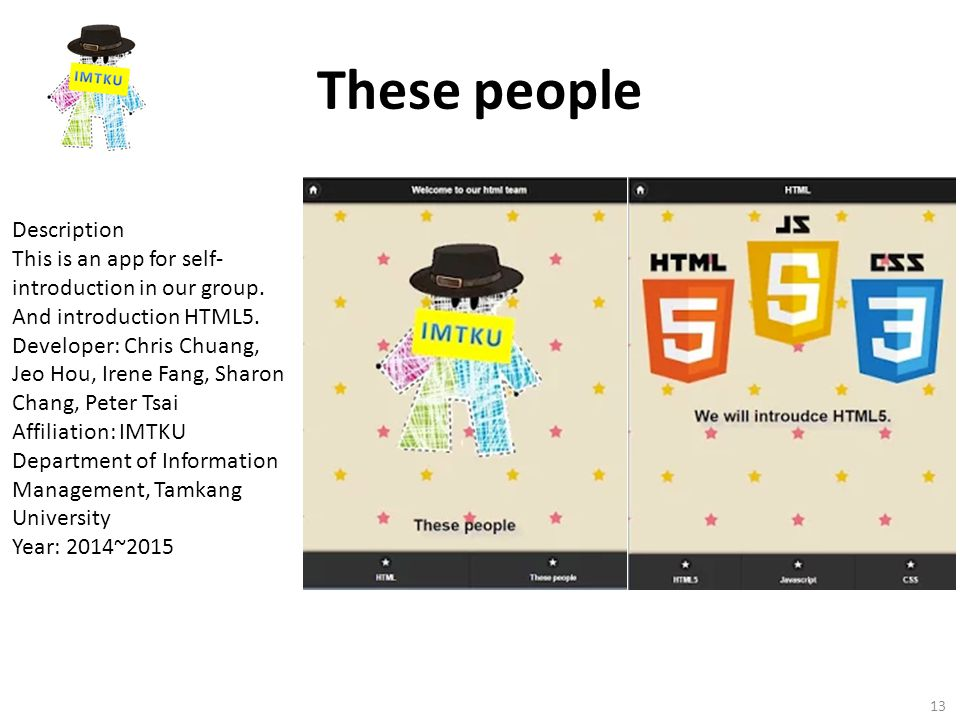 These people 13 Description This is an app for self- introduction in our group. And introduction HTML5. Developer: Chris Chuang, Jeo Hou, Irene Fang,
