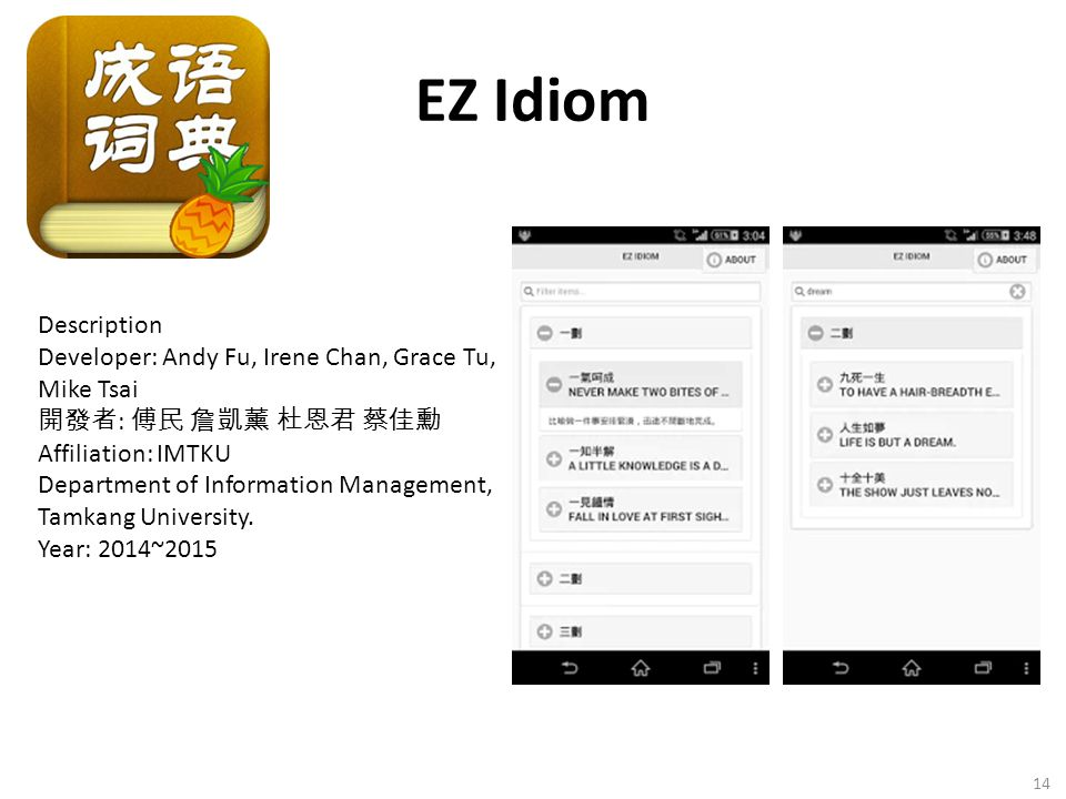 EZ Idiom 14 Description Developer: Andy Fu, Irene Chan, Grace Tu, Mike Tsai 開發者 : 傅民 詹凱薰 杜恩君 蔡佳勳 Affiliation: IMTKU Department of Information Manageme