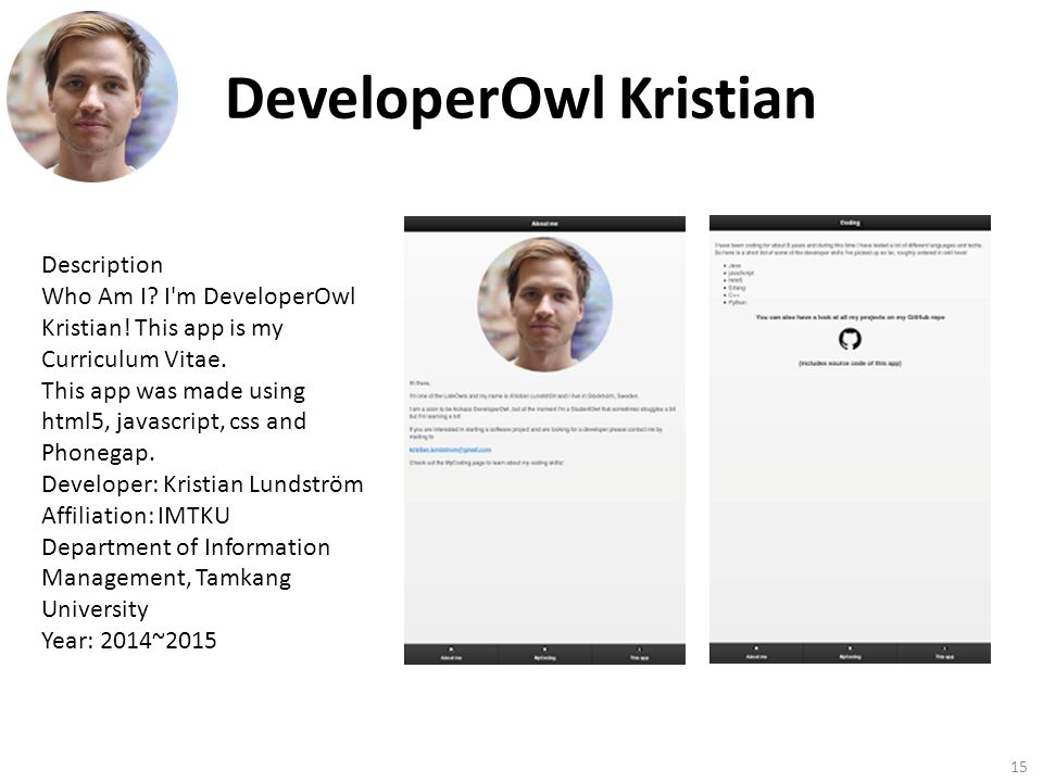 DeveloperOwl Kristian 15 Description Who Am I? I'm DeveloperOwl Kristian! This app is my Curriculum Vitae. This app was made using html5, javascript,