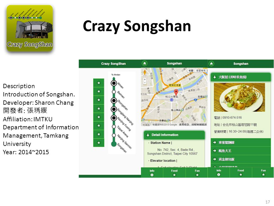 Crazy Songshan 17 Description Introduction of Songshan. Developer: Sharon Chang 開發者 : 張琇媛 Affiliation: IMTKU Department of Information Management, Tam