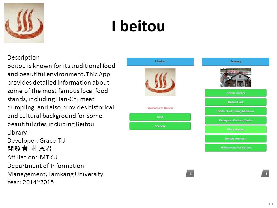 I beitou 19 Description Beitou is known for its traditional food and beautiful environment. This App provides detailed information about some of the m