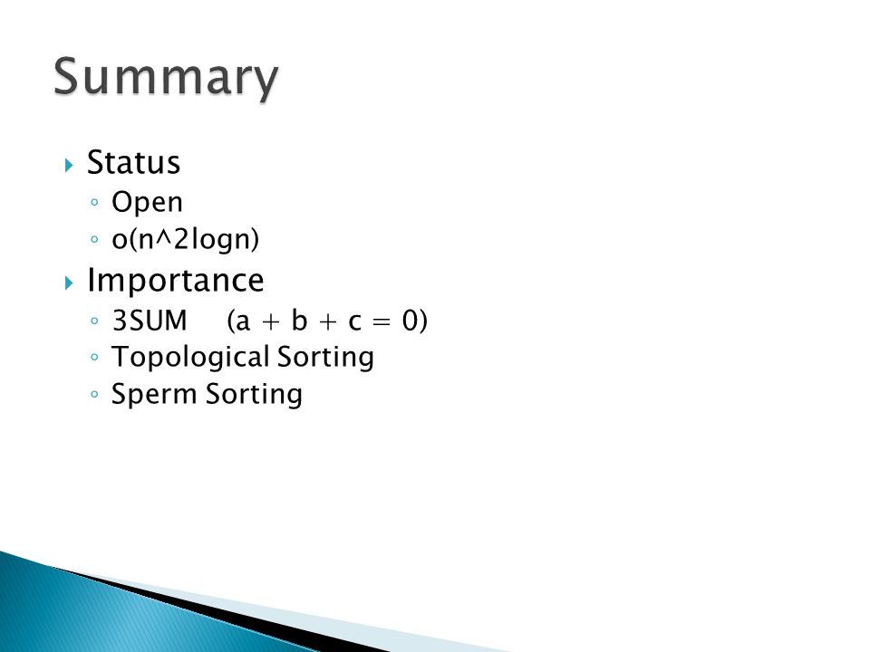  Status ◦ Open ◦ o(n^2logn)  Importance ◦ 3SUM(a + b + c = 0) ◦ Topological Sorting ◦ Sperm Sorting